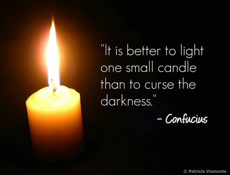 better to light a candle than to curse a darkness Ot: war is hell--gregory titelman says this was used in shakespeare the sentiment is not new maybe it's from greece and troy ----- ----- it is better to light a/one candle than to curse the darkness light a candle + curse the darkness--14,800 google hits, 5,410 google groups hits light one candle + curse the darkness.